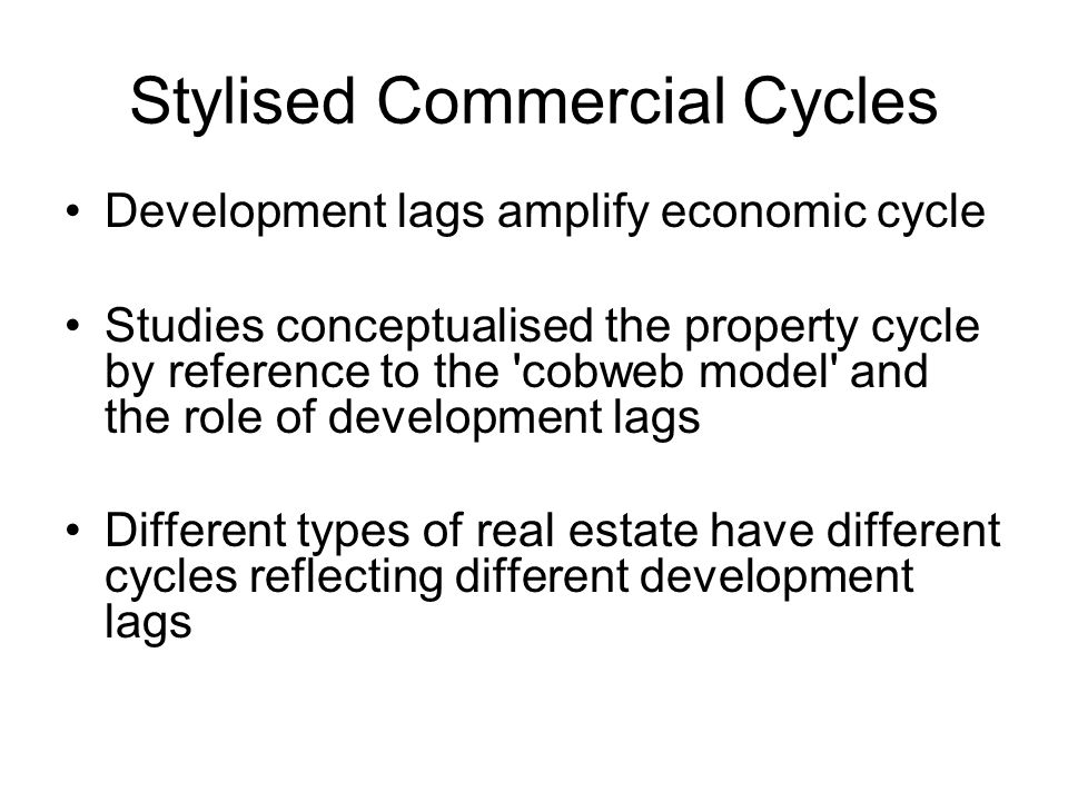 Stylised Commercial Cycles Development lags amplify economic cycle Studies conceptualised the property cycle by reference to the cobweb model and the role of development lags Different types of real estate have different cycles reflecting different development lags
