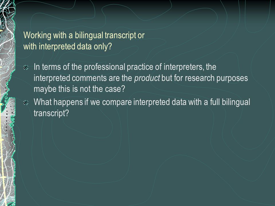 Working with a bilingual transcript or with interpreted data only.