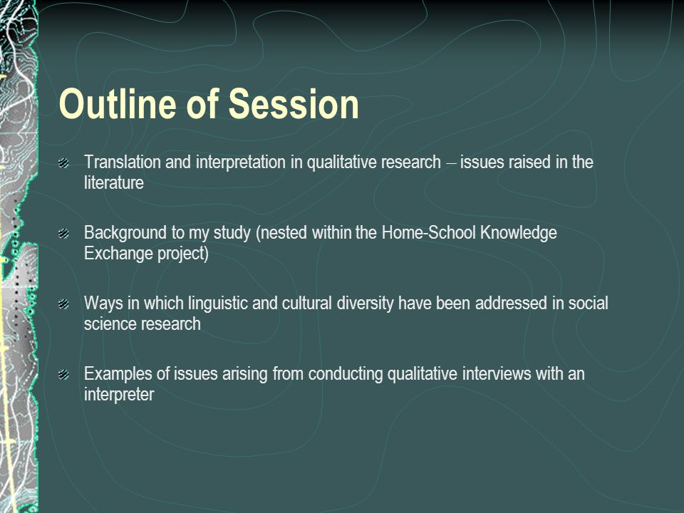Outline of Session Translation and interpretation in qualitative research – issues raised in the literature Background to my study (nested within the Home-School Knowledge Exchange project) Ways in which linguistic and cultural diversity have been addressed in social science research Examples of issues arising from conducting qualitative interviews with an interpreter