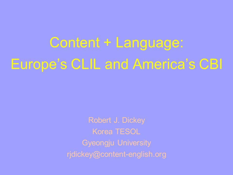 Content + Language: Europe's CLIL and America's CBI Robert J. Dickey Korea TESOL Gyeongju University rjdickey@content-english.org