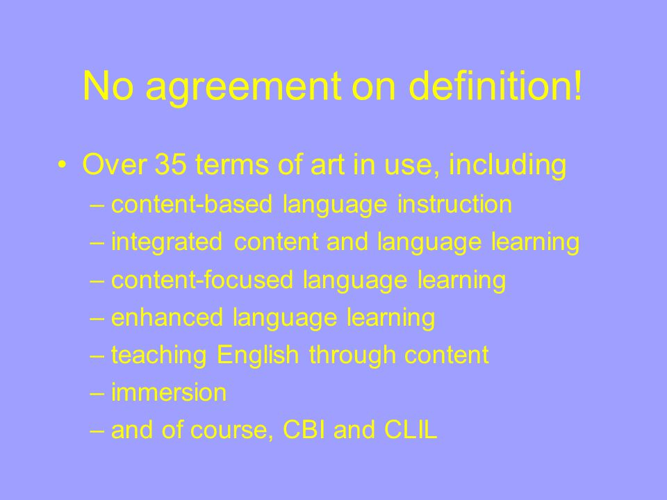 No agreement on definition! Over 35 terms of art in use, including –content-based language instruction –integrated content and language learning –cont