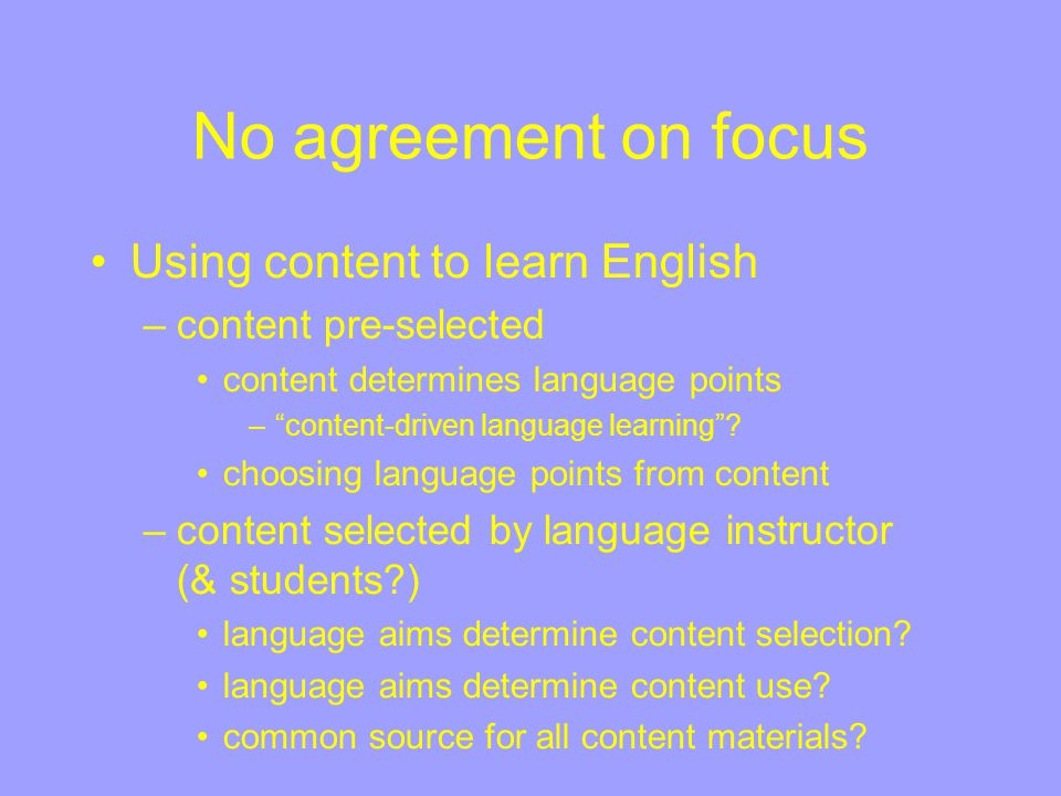 No agreement on focus Using language to learn content –Teaching Through English, Foreign Language Medium Instruction –Total Immersion –Krashen's version of Sheltered Subject Matter Teaching Decisions made by - –Administrators –Departments (hosting the course) –Teachers