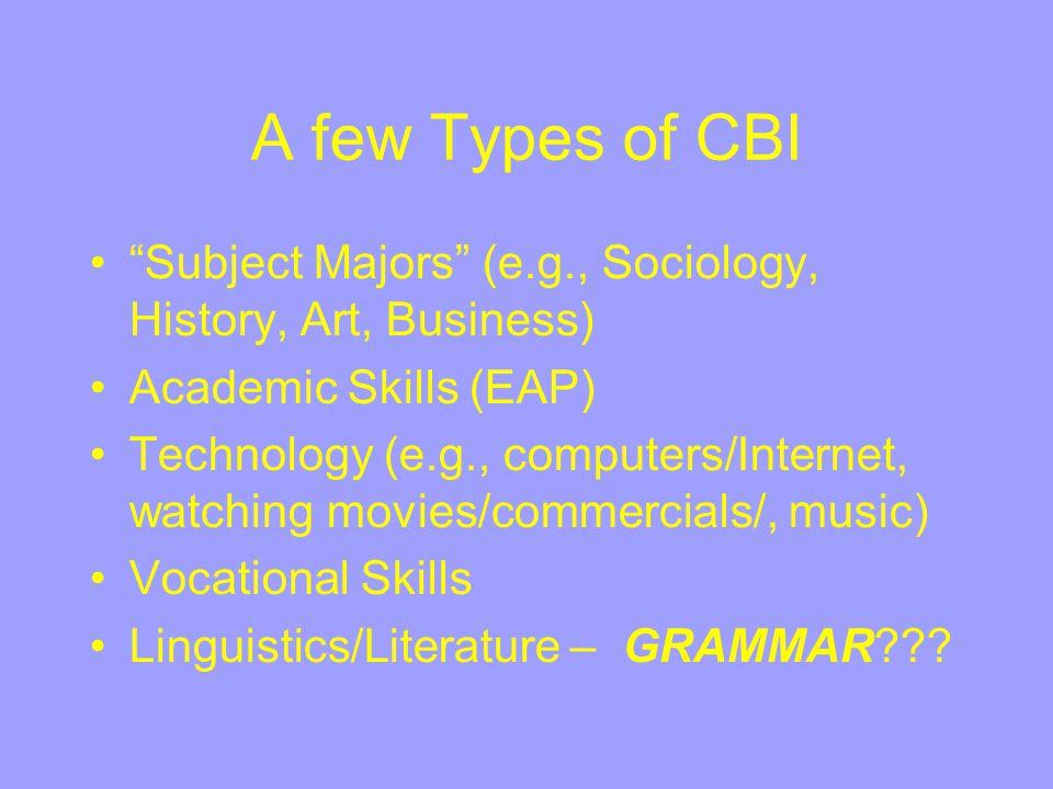 "A few Types of CBI ""Subject Majors"" (e.g., Sociology, History, Art, Business) Academic Skills (EAP) Technology (e.g., computers/Internet, watching mov"