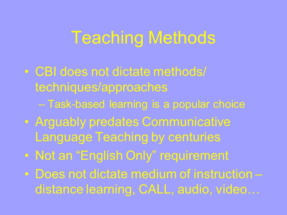 Teaching Methods CBI does not dictate methods/ techniques/approaches –Task-based learning is a popular choice Arguably predates Communicative Language