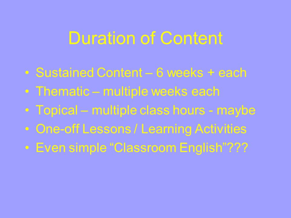 Duration of Content Sustained Content – 6 weeks + each Thematic – multiple weeks each Topical – multiple class hours - maybe One-off Lessons / Learnin