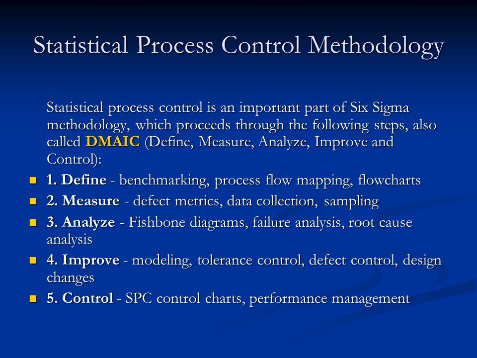 Statistical Process Control Methodology Statistical process control is an important part of Six Sigma methodology, which proceeds through the following steps, also called DMAIC (Define, Measure, Analyze, Improve and Control): 1.