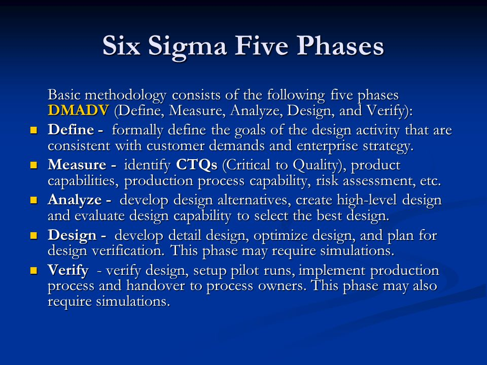 Six Sigma Five Phases Basic methodology consists of the following five phases DMADV (Define, Measure, Analyze, Design, and Verify): Define - formally define the goals of the design activity that are consistent with customer demands and enterprise strategy.