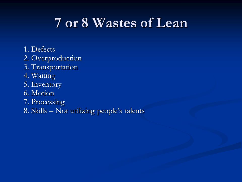 7 or 8 Wastes of Lean 1.Defects 2. Overproduction 3.