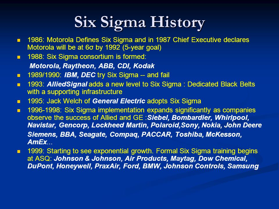 Six Sigma History 1986: Motorola Defines Six Sigma and in 1987 Chief Executive declares Motorola will be at 6σ by 1992 (5-year goal) 1988: Six Sigma consortium is formed: Motorola, Raytheon, ABB, CDI, Kodak 1989/1990: IBM, DEC try Six Sigma -- and fail 1993: AlliedSignal adds a new level to Six Sigma : Dedicated Black Belts with a supporting infrastructure 1995: Jack Welch of General Electric adopts Six Sigma 1996-1998: Six Sigma implementation expands significantly as companies observe the success of Allied and GE :Siebel, Bombardier, Whirlpool, Navistar, Gencorp, Lockheed Martin, Polaroid,Sony, Nokia, John Deere Siemens, BBA, Seagate, Compaq, PACCAR, Toshiba, McKesson, AmEx...