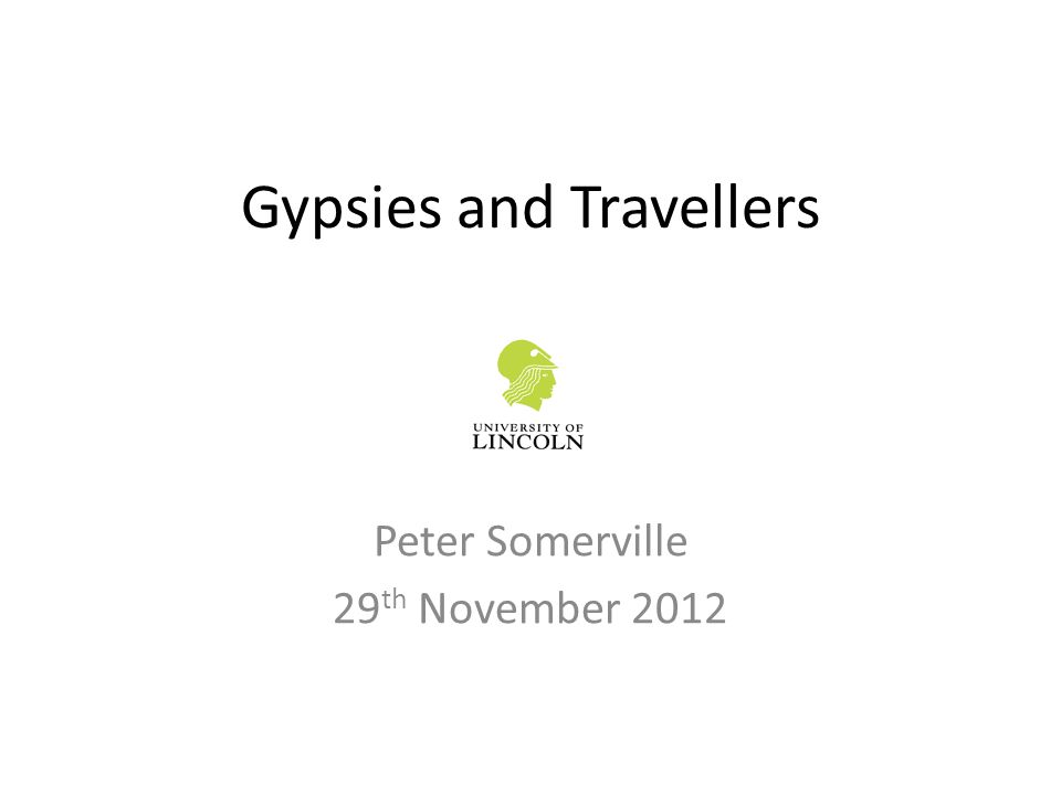 Gypsies and Travellers Peter Somerville 29 th November 2012