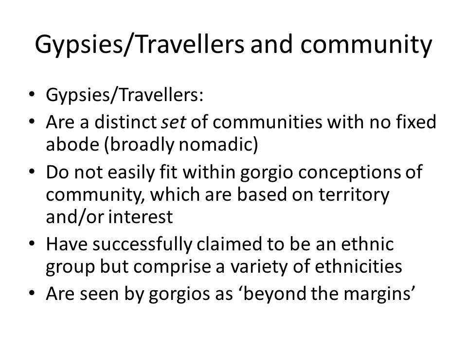 Gypsies/Travellers and community Gypsies/Travellers: Are a distinct set of communities with no fixed abode (broadly nomadic) Do not easily fit within gorgio conceptions of community, which are based on territory and/or interest Have successfully claimed to be an ethnic group but comprise a variety of ethnicities Are seen by gorgios as 'beyond the margins'