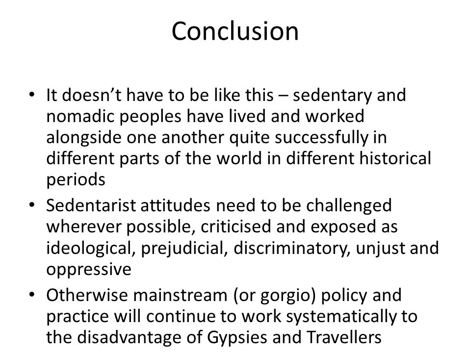 Conclusion It doesn't have to be like this – sedentary and nomadic peoples have lived and worked alongside one another quite successfully in different parts of the world in different historical periods Sedentarist attitudes need to be challenged wherever possible, criticised and exposed as ideological, prejudicial, discriminatory, unjust and oppressive Otherwise mainstream (or gorgio) policy and practice will continue to work systematically to the disadvantage of Gypsies and Travellers