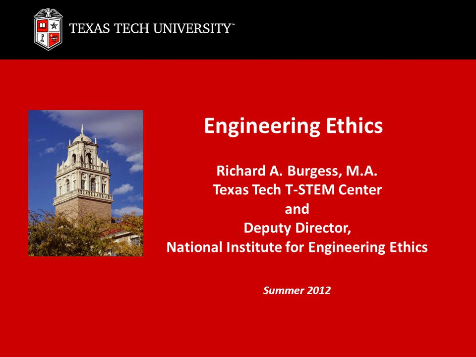 Engineering Ethics Richard A. Burgess, M.A. Texas Tech T-STEM Center and Deputy Director, National Institute for Engineering Ethics Summer 2012