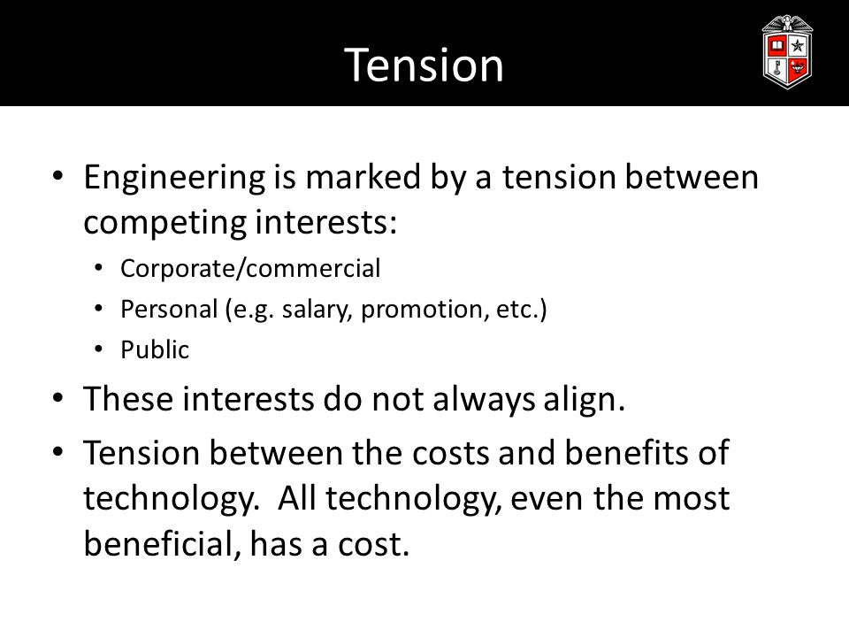 Tension Engineering is marked by a tension between competing interests: Corporate/commercial Personal (e.g. salary, promotion, etc.) Public These inte