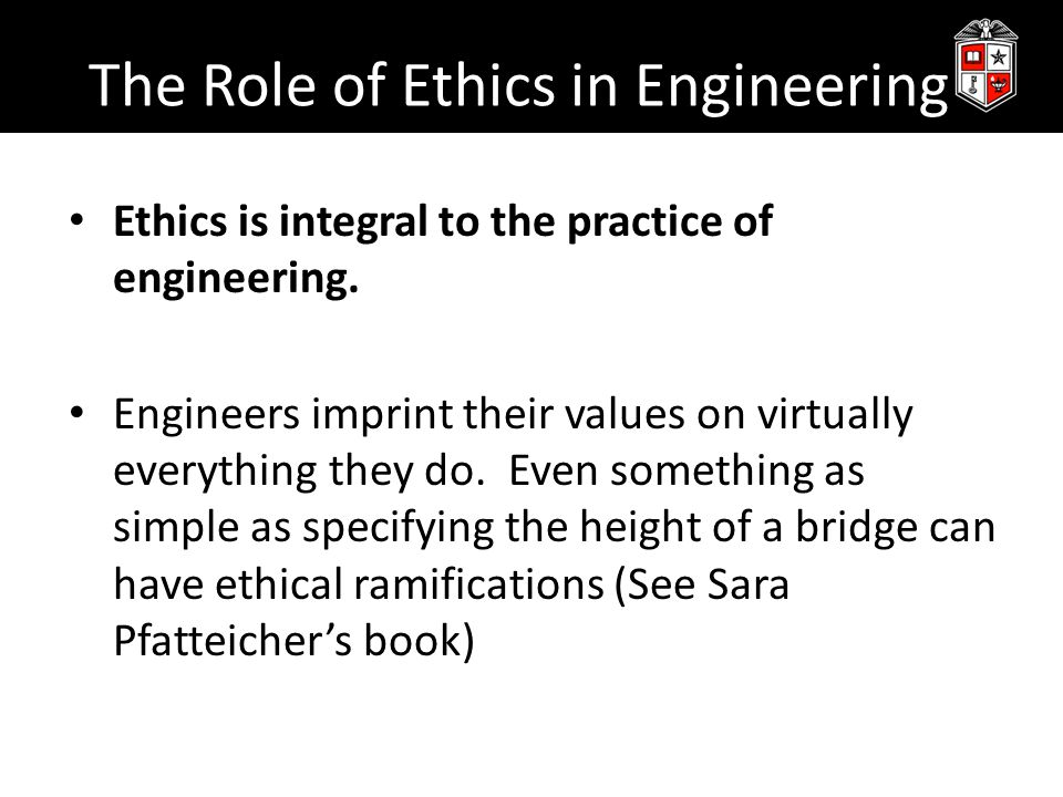 The Role of Ethics in Engineering Ethics is integral to the practice of engineering. Engineers imprint their values on virtually everything they do. E