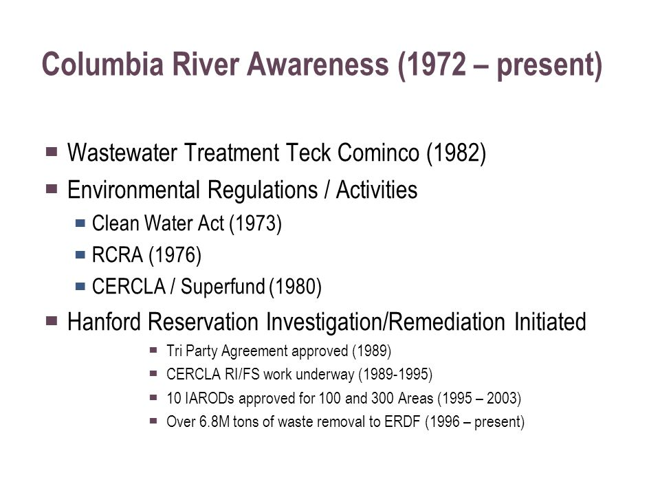 Columbia River Awareness (1972 – present) ▀ Wastewater Treatment Teck Cominco (1982) ▀ Environmental Regulations / Activities ▀ Clean Water Act (1973) ▀ RCRA (1976) ▀ CERCLA / Superfund (1980) ▀ Hanford Reservation Investigation/Remediation Initiated ▀ Tri Party Agreement approved (1989) ▀ CERCLA RI/FS work underway (1989-1995) ▀ 10 IARODs approved for 100 and 300 Areas (1995 – 2003) ▀ Over 6.8M tons of waste removal to ERDF (1996 – present)