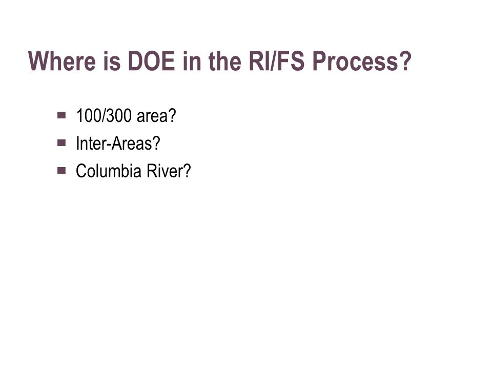 Where is DOE in the RI/FS Process ▀ 100/300 area ▀ Inter-Areas ▀ Columbia River