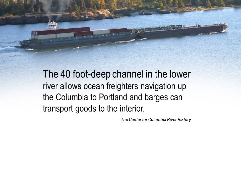 The 40 foot-deep channel in the lower river allows ocean freighters navigation up the Columbia to Portland and barges can transport goods to the interior.