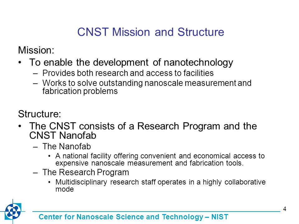 Center for Nanoscale Science and Technology – NIST 4 CNST Mission and Structure Mission: To enable the development of nanotechnology –Provides both research and access to facilities –Works to solve outstanding nanoscale measurement and fabrication problems Structure: The CNST consists of a Research Program and the CNST Nanofab –The Nanofab A national facility offering convenient and economical access to expensive nanoscale measurement and fabrication tools.