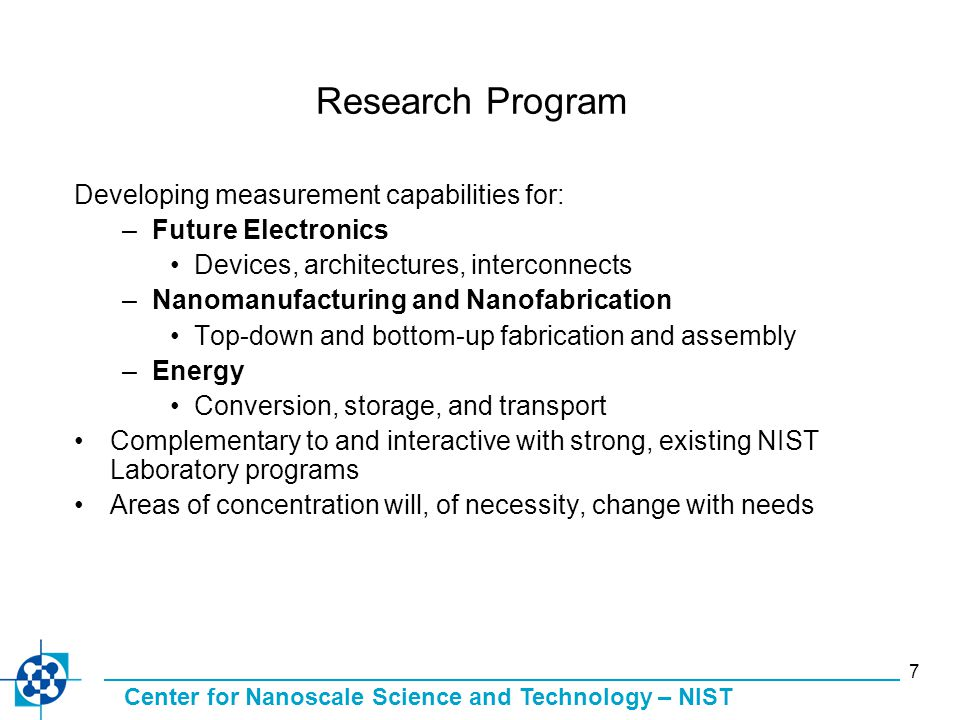Center for Nanoscale Science and Technology – NIST 7 Research Program Developing measurement capabilities for: –Future Electronics Devices, architectures, interconnects –Nanomanufacturing and Nanofabrication Top-down and bottom-up fabrication and assembly –Energy Conversion, storage, and transport Complementary to and interactive with strong, existing NIST Laboratory programs Areas of concentration will, of necessity, change with needs