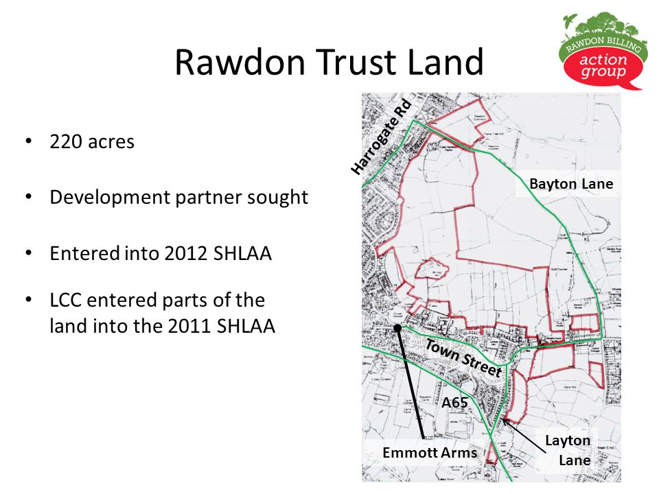 Rawdon Trust Land 220 acres Development partner sought Entered into 2012 SHLAA LCC entered parts of the land into the 2011 SHLAA Harrogate Rd Emmott Arms A65 Bayton Lane Layton Lane Town Street