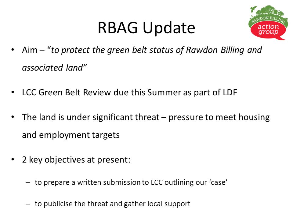 RBAG Update Aim – to protect the green belt status of Rawdon Billing and associated land LCC Green Belt Review due this Summer as part of LDF The land is under significant threat – pressure to meet housing and employment targets 2 key objectives at present: – to prepare a written submission to LCC outlining our 'case' – to publicise the threat and gather local support
