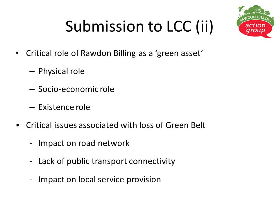 Submission to LCC (ii) Critical role of Rawdon Billing as a 'green asset' – Physical role – Socio-economic role – Existence role Critical issues associated with loss of Green Belt -Impact on road network -Lack of public transport connectivity -Impact on local service provision