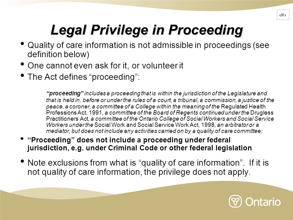 11 Legal Privilege in Proceeding Quality of care information is not admissible in proceedings (see definition below) One cannot even ask for it, or volunteer it The Act defines proceeding : proceeding includes a proceeding that is within the jurisdiction of the Legislature and that is held in, before or under the rules of a court, a tribunal, a commission, a justice of the peace, a coroner, a committee of a College within the meaning of the Regulated Health Professions Act, 1991, a committee of the Board of Regents continued under the Drugless Practitioners Act, a committee of the Ontario College of Social Workers and Social Service Workers under the Social Work and Social Service Work Act, 1998, an arbitrator or a mediator, but does not include any activities carried on by a quality of care committee; Proceeding does not include a proceeding under federal jurisdiction, e.g.