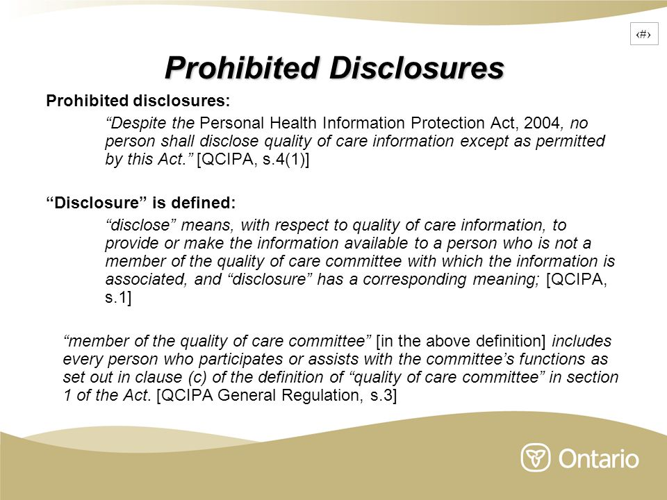 12 Prohibited Disclosures Prohibited disclosures: Despite the Personal Health Information Protection Act, 2004, no person shall disclose quality of care information except as permitted by this Act. [QCIPA, s.4(1)] Disclosure is defined: disclose means, with respect to quality of care information, to provide or make the information available to a person who is not a member of the quality of care committee with which the information is associated, and disclosure has a corresponding meaning; [QCIPA, s.1] member of the quality of care committee [in the above definition] includes every person who participates or assists with the committee's functions as set out in clause (c) of the definition of quality of care committee in section 1 of the Act.