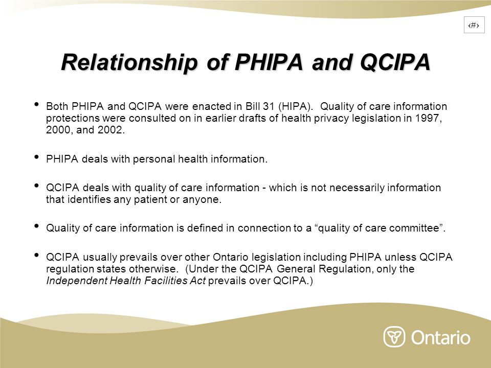 4 Relationship of PHIPA and QCIPA Both PHIPA and QCIPA were enacted in Bill 31 (HIPA). Quality of care information protections were consulted on in ea