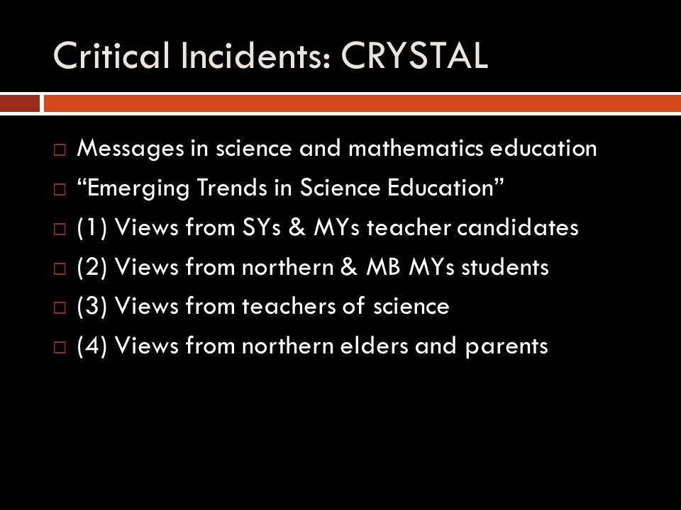 Critical Incidents: CRYSTAL  Messages in science and mathematics education  Emerging Trends in Science Education  (1) Views from SYs & MYs teacher candidates  (2) Views from northern & MB MYs students  (3) Views from teachers of science  (4) Views from northern elders and parents
