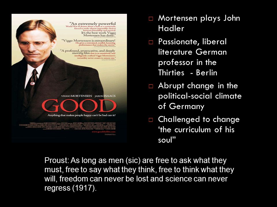  Mortensen plays John Hadler  Passionate, liberal literature German professor in the Thirties - Berlin  Abrupt change in the political-social climate of Germany  Challenged to change 'the curriculum of his soul Proust: As long as men (sic) are free to ask what they must, free to say what they think, free to think what they will, freedom can never be lost and science can never regress (1917).