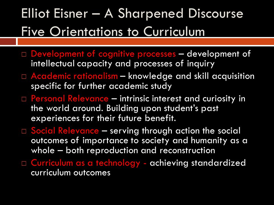 Elliot Eisner – A Sharpened Discourse Five Orientations to Curriculum  Development of cognitive processes – development of intellectual capacity and processes of inquiry  Academic rationalism – knowledge and skill acquisition specific for further academic study  Personal Relevance – intrinsic interest and curiosity in the world around.