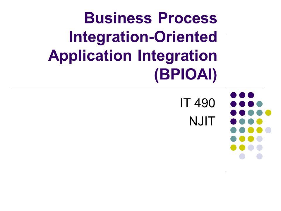 Business Process Integration-Oriented Application Integration (BPIOAI) IT 490 NJIT