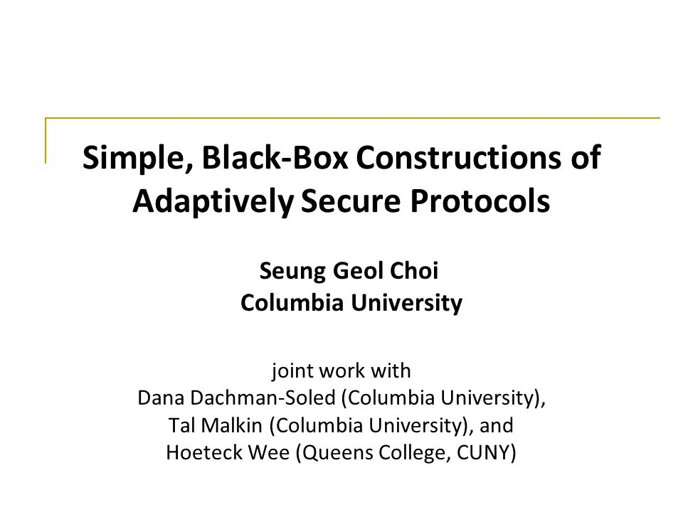 Simple, Black-Box Constructions of Adaptively Secure Protocols joint work with Dana Dachman-Soled (Columbia University), Tal Malkin (Columbia Universi