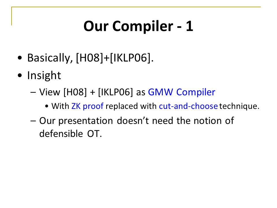 Our Compiler - 1 Basically, [H08]+[IKLP06]. Insight –View [H08] + [IKLP06] as GMW Compiler With ZK proof replaced with cut-and-choose technique. –Our
