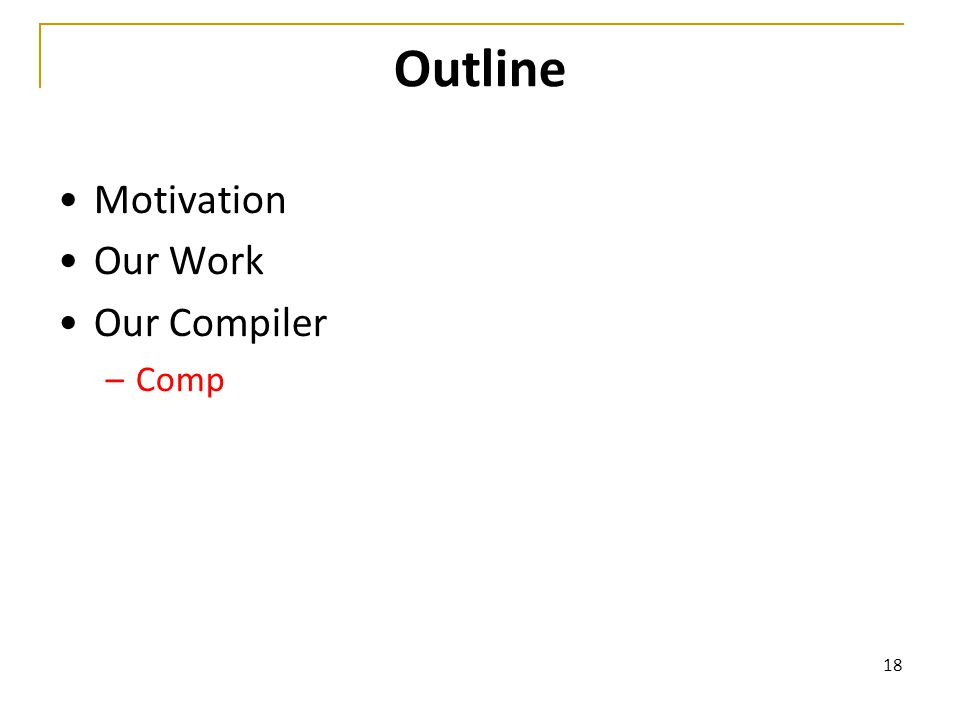 18 Outline Motivation Our Work Our Compiler –Comp