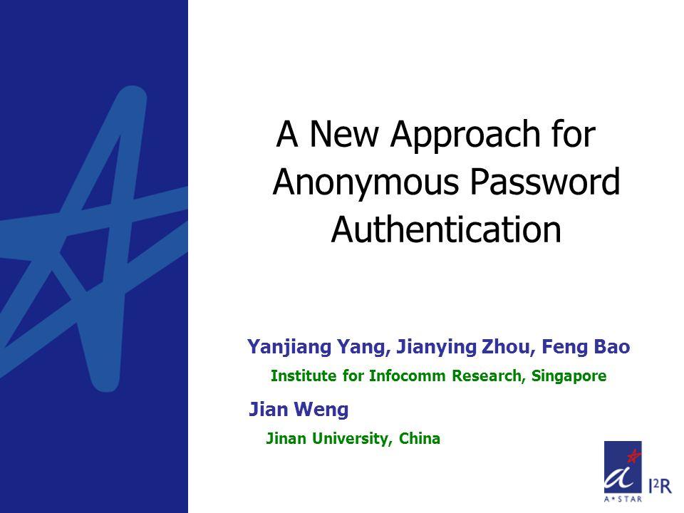 A New Approach for Anonymous Password Authentication Yanjiang Yang, Jianying Zhou, Feng Bao Institute for Infocomm Research, Singapore Jian Weng Jinan University, China