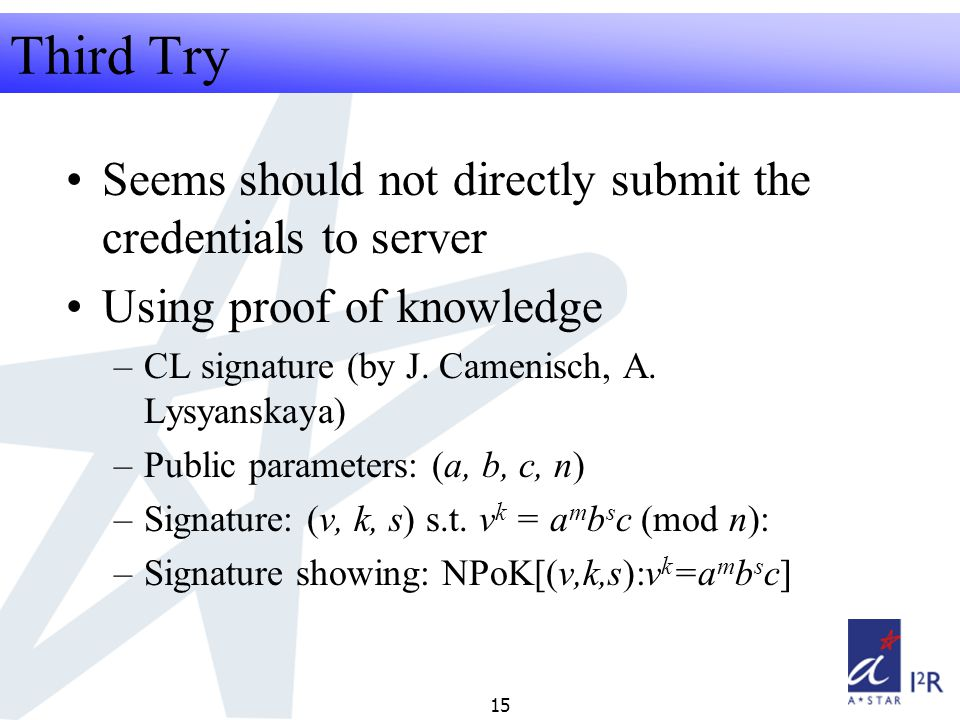 RFID Security Seminar 2008 15 Third Try Seems should not directly submit the credentials to server Using proof of knowledge –CL signature (by J.