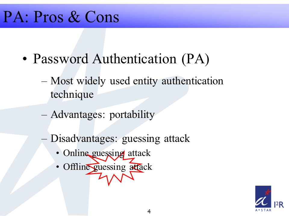 RFID Security Seminar 2008 4 PA: Pros & Cons Password Authentication (PA) –Most widely used entity authentication technique –Advantages: portability –Disadvantages: guessing attack Online guessing attack Offline guessing attack