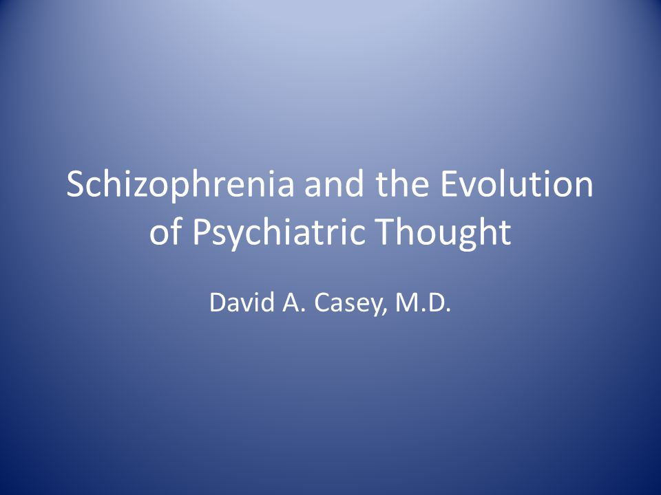 Schizophrenia and the Evolution of Psychiatric Thought David A. Casey, M.D.