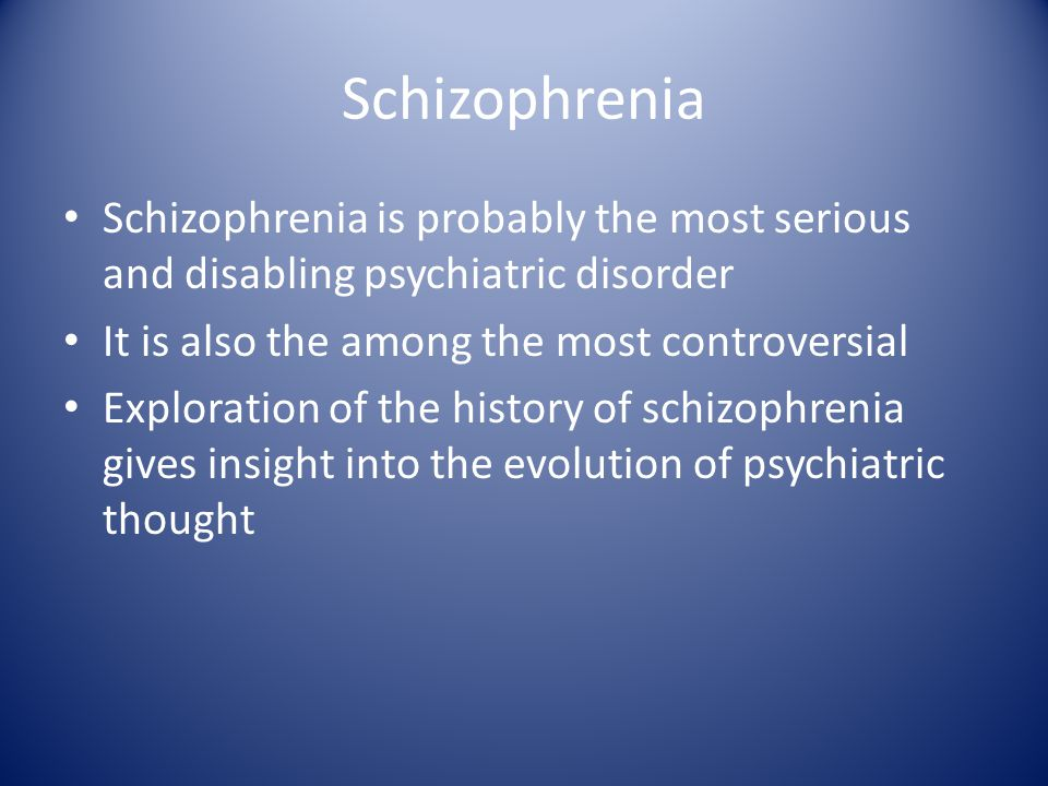 Schizophrenia Schizophrenia is probably the most serious and disabling psychiatric disorder It is also the among the most controversial Exploration of the history of schizophrenia gives insight into the evolution of psychiatric thought