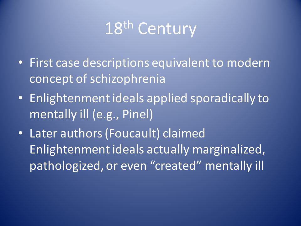 18 th Century First case descriptions equivalent to modern concept of schizophrenia Enlightenment ideals applied sporadically to mentally ill (e.g., Pinel) Later authors (Foucault) claimed Enlightenment ideals actually marginalized, pathologized, or even created mentally ill