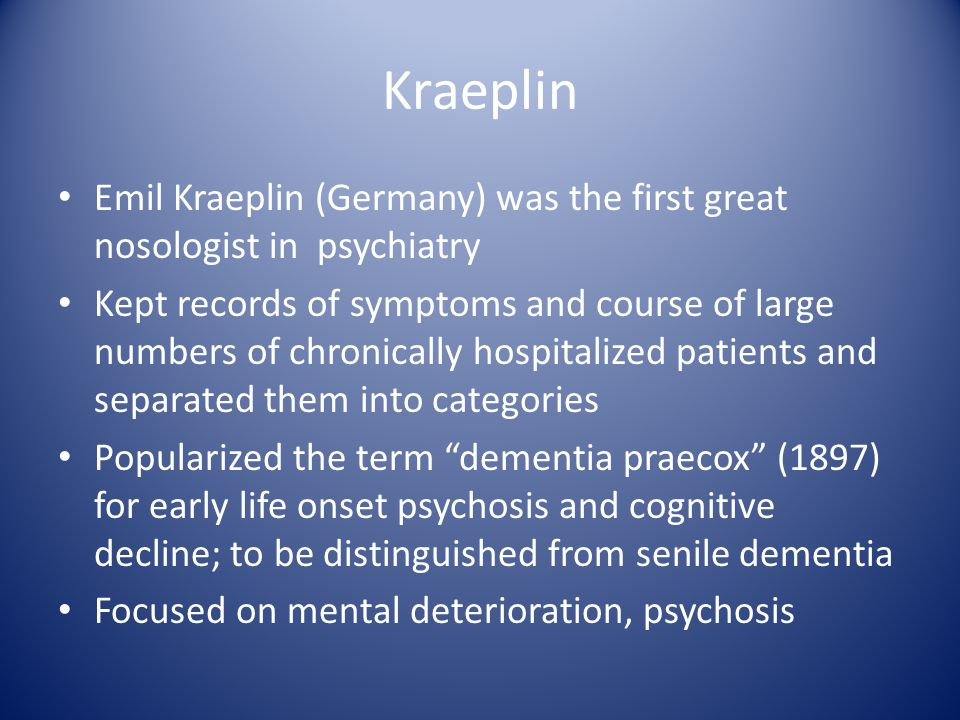 Kraeplin Emil Kraeplin (Germany) was the first great nosologist in psychiatry Kept records of symptoms and course of large numbers of chronically hospitalized patients and separated them into categories Popularized the term dementia praecox (1897) for early life onset psychosis and cognitive decline; to be distinguished from senile dementia Focused on mental deterioration, psychosis