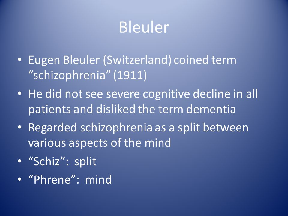 Bleuler Eugen Bleuler (Switzerland) coined term schizophrenia (1911) He did not see severe cognitive decline in all patients and disliked the term dementia Regarded schizophrenia as a split between various aspects of the mind Schiz : split Phrene : mind