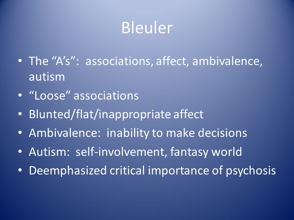 Bleuler The A's : associations, affect, ambivalence, autism Loose associations Blunted/flat/inappropriate affect Ambivalence: inability to make decisions Autism: self-involvement, fantasy world Deemphasized critical importance of psychosis