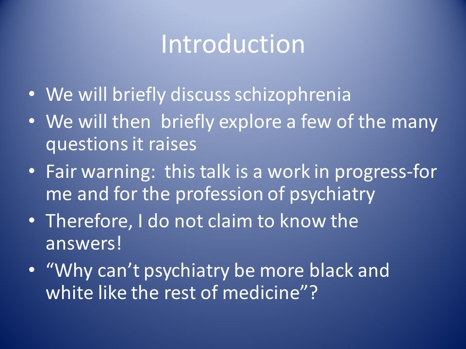 Introduction We will briefly discuss schizophrenia We will then briefly explore a few of the many questions it raises Fair warning: this talk is a work in progress-for me and for the profession of psychiatry Therefore, I do not claim to know the answers.