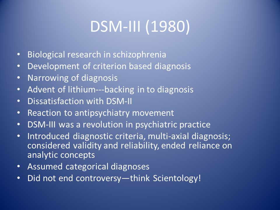 DSM-III (1980) Biological research in schizophrenia Development of criterion based diagnosis Narrowing of diagnosis Advent of lithium---backing in to diagnosis Dissatisfaction with DSM-II Reaction to antipsychiatry movement DSM-III was a revolution in psychiatric practice Introduced diagnostic criteria, multi-axial diagnosis; considered validity and reliability, ended reliance on analytic concepts Assumed categorical diagnoses Did not end controversy—think Scientology!