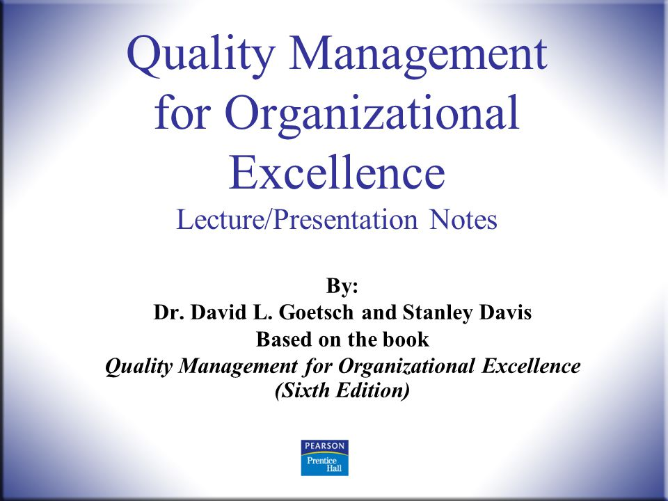 Quality Management, 6 th ed. Goetsch and Davis © 2010 Pearson Higher Education, Upper Saddle River, NJ 07458. All Rights Reserved. 1 Quality Managemen