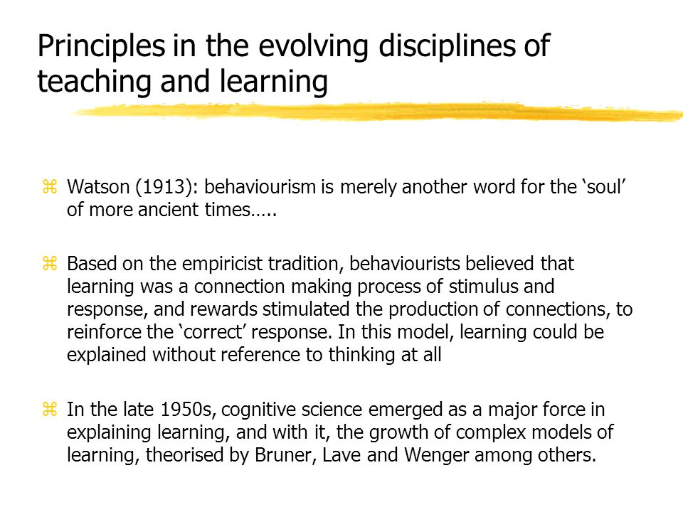 Principles in the evolving disciplines of teaching and learning zWatson (1913): behaviourism is merely another word for the 'soul' of more ancient tim